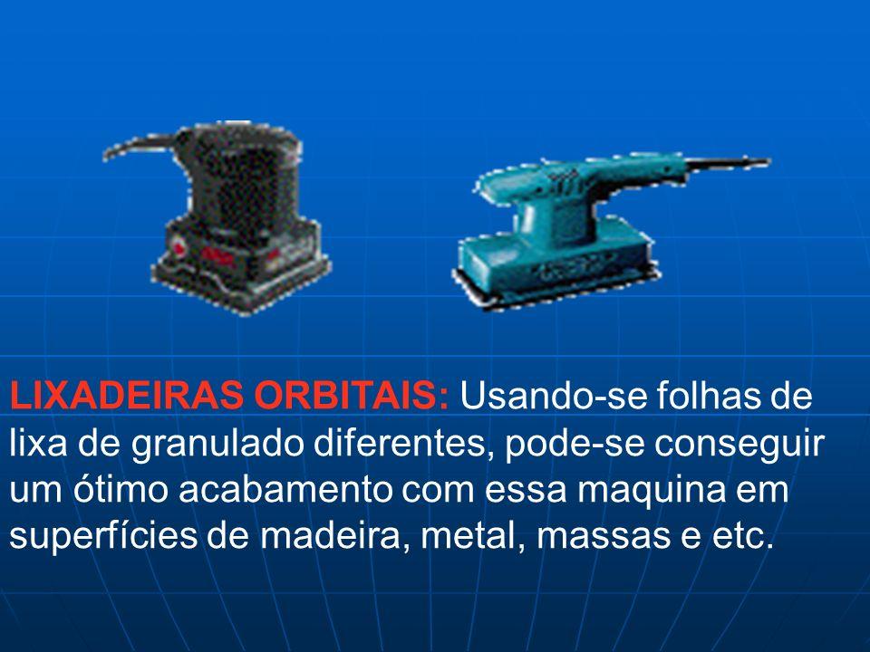 LIXADEIRAS ORBITAIS: Usando-se folhas de lixa de granulado diferentes, pode-se conseguir um ótimo acabamento com essa maquina em superfícies de madeir