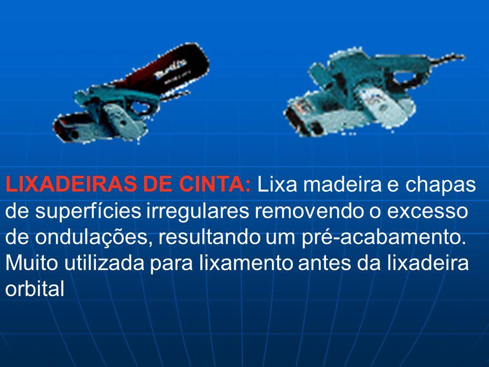 LIXADEIRAS DE CINTA: Lixa madeira e chapas de superfícies irregulares removendo o excesso de ondulações, resultando um pré-acabamento. Muito utilizada