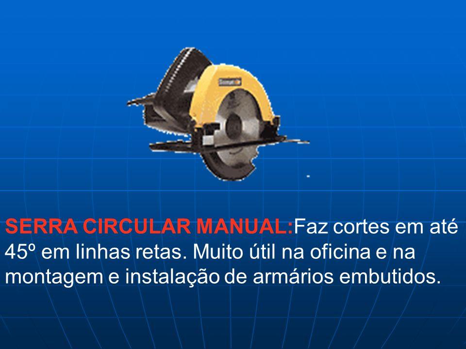 SERRA CIRCULAR MANUAL:Faz cortes em até 45º em linhas retas. Muito útil na oficina e na montagem e instalação de armários embutidos.