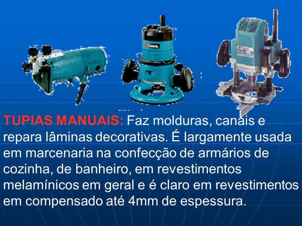 TUPIAS MANUAIS: Faz molduras, canais e repara lâminas decorativas. É largamente usada em marcenaria na confecção de armários de cozinha, de banheiro,