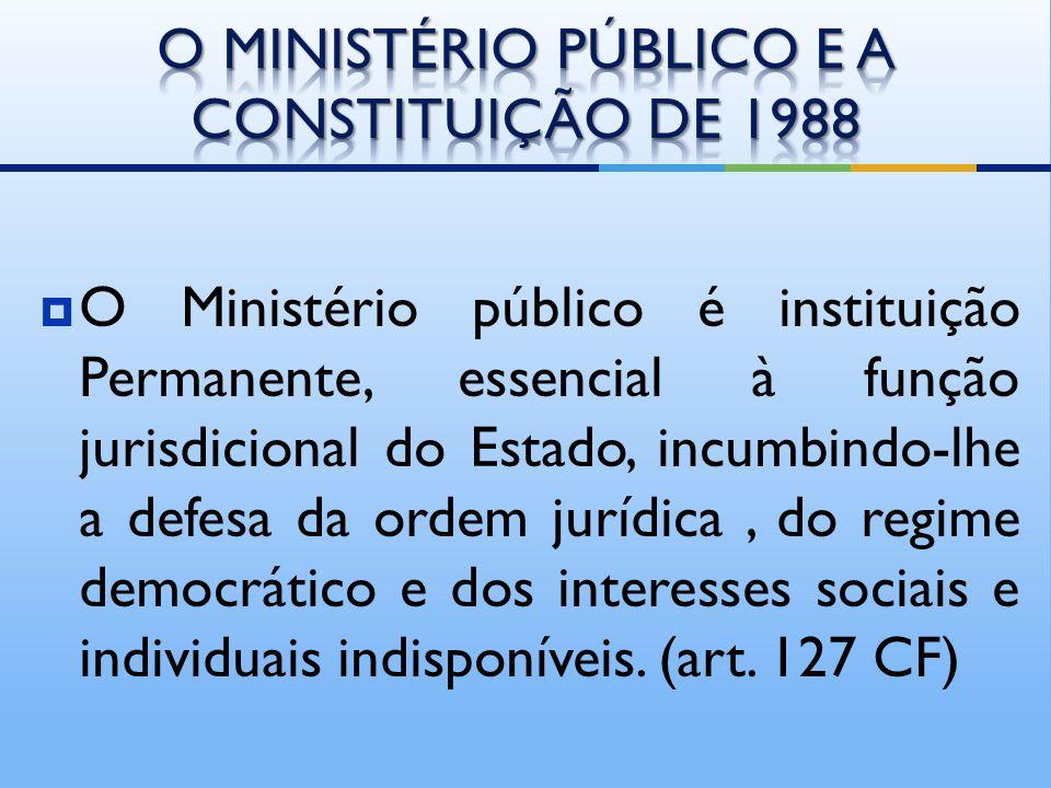 O Ministério público é instituição Permanente, essencial à função jurisdicional do Estado, incumbindo-lhe a defesa da ordem jurídica, do regime democrático e dos interesses sociais e individuais indisponíveis.
