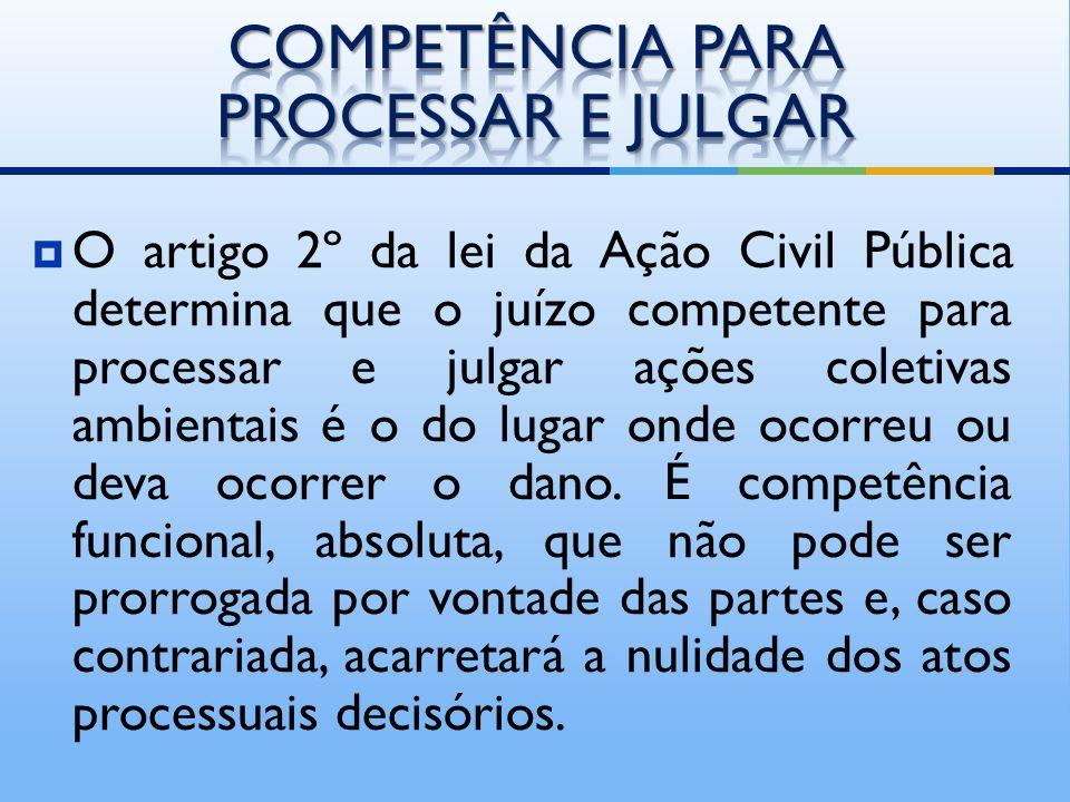 O artigo 2º da lei da Ação Civil Pública determina que o juízo competente para processar e julgar ações coletivas ambientais é o do lugar onde ocorreu ou deva ocorrer o dano.