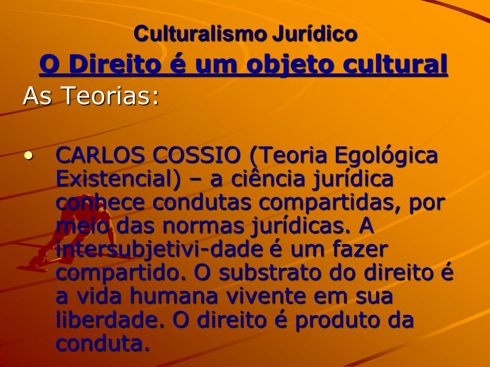Culturalismo Jurídico O Direito é um objeto cultural As Teorias: Carlos Cóssio concebeu o JUÍZO DISJUNTIVO formado pela ENDONORMA (prestação ou dever jurídico) e PERINORMA (ilícito ou sanção) CONCLUSÃO: a Ciência do Direito é normati- va porque pensa a conduta humana, qualificando-a juridicamente.