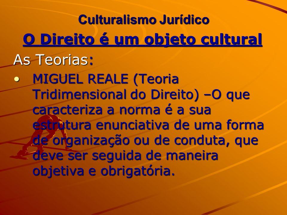 Culturalismo Jurídico O Direito é um objeto cultural As Teorias: MIGUEL REALE (Teoria Tridimensional do Direito) –O que caracteriza a norma é a sua es