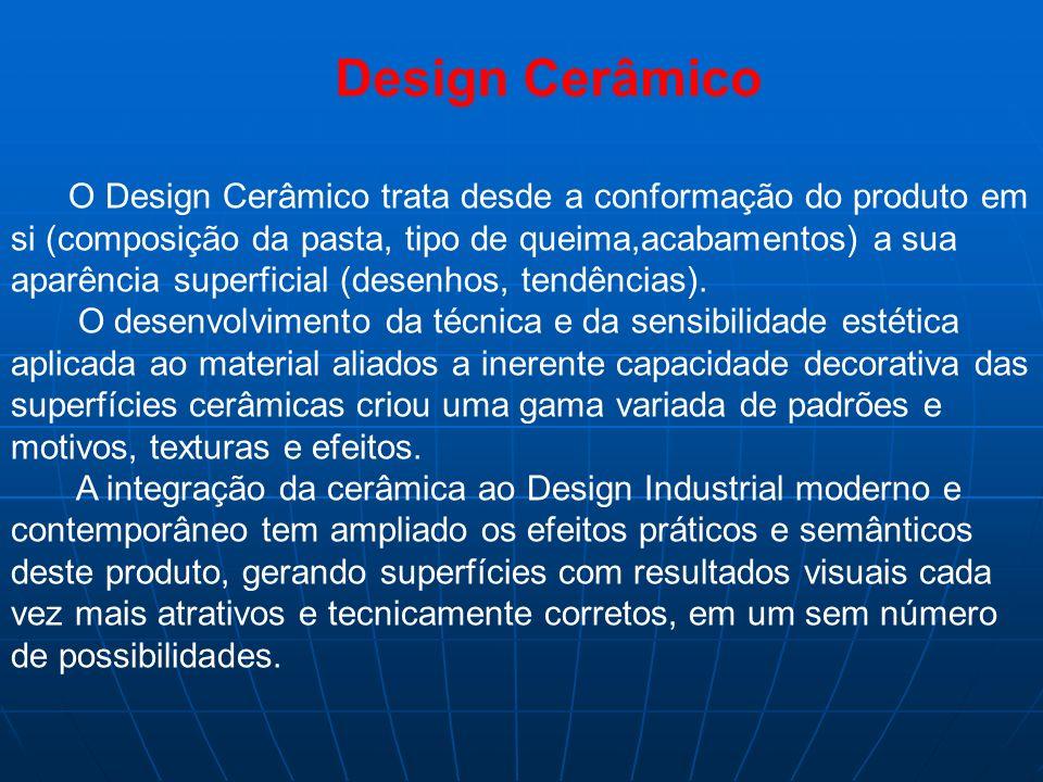 O Design Cerâmico trata desde a conformação do produto em si (composição da pasta, tipo de queima,acabamentos) a sua aparência superficial (desenhos,