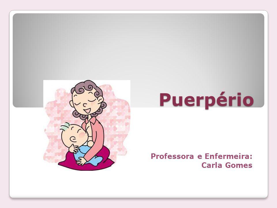 Puerpério Professora e Enfermeira: Carla Gomes