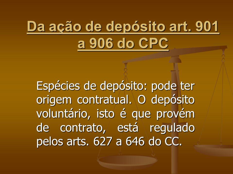 Da ação de depósito art. 901 a 906 do CPC Espécies de depósito: pode ter origem contratual. O depósito voluntário, isto é que provém de contrato, está