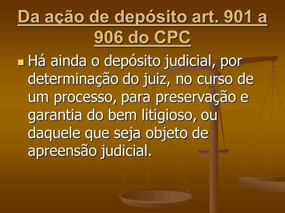 Da ação de depósito art. 901 a 906 do CPC Há ainda o depósito judicial, por determinação do juiz, no curso de um processo, para preservação e garantia