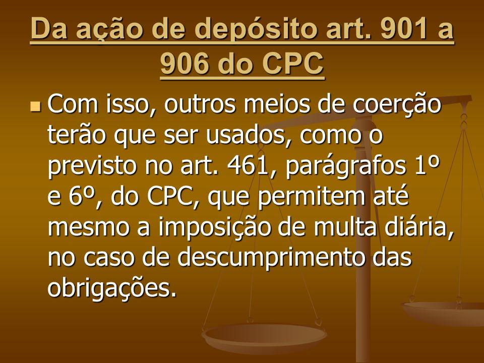 Da ação de depósito art. 901 a 906 do CPC Com isso, outros meios de coerção terão que ser usados, como o previsto no art. 461, parágrafos 1º e 6º, do