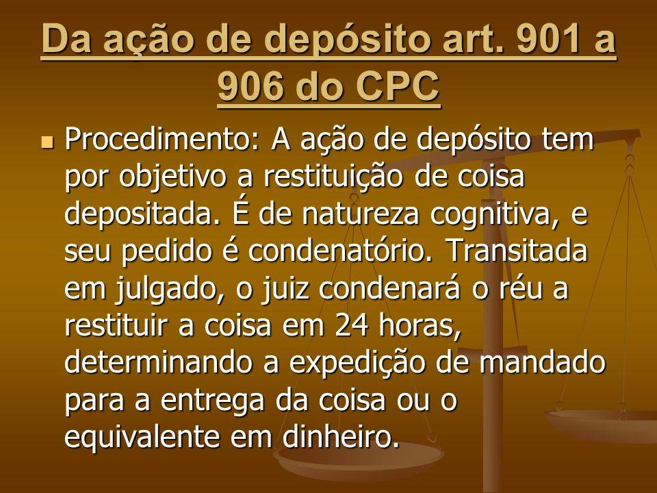 Da ação de depósito art. 901 a 906 do CPC Procedimento: A ação de depósito tem por objetivo a restituição de coisa depositada. É de natureza cognitiva