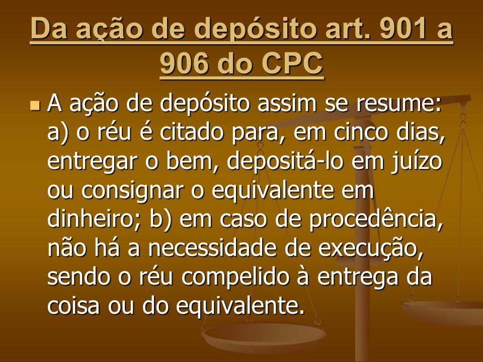 Da ação de depósito art. 901 a 906 do CPC A ação de depósito assim se resume: a) o réu é citado para, em cinco dias, entregar o bem, depositá-lo em ju