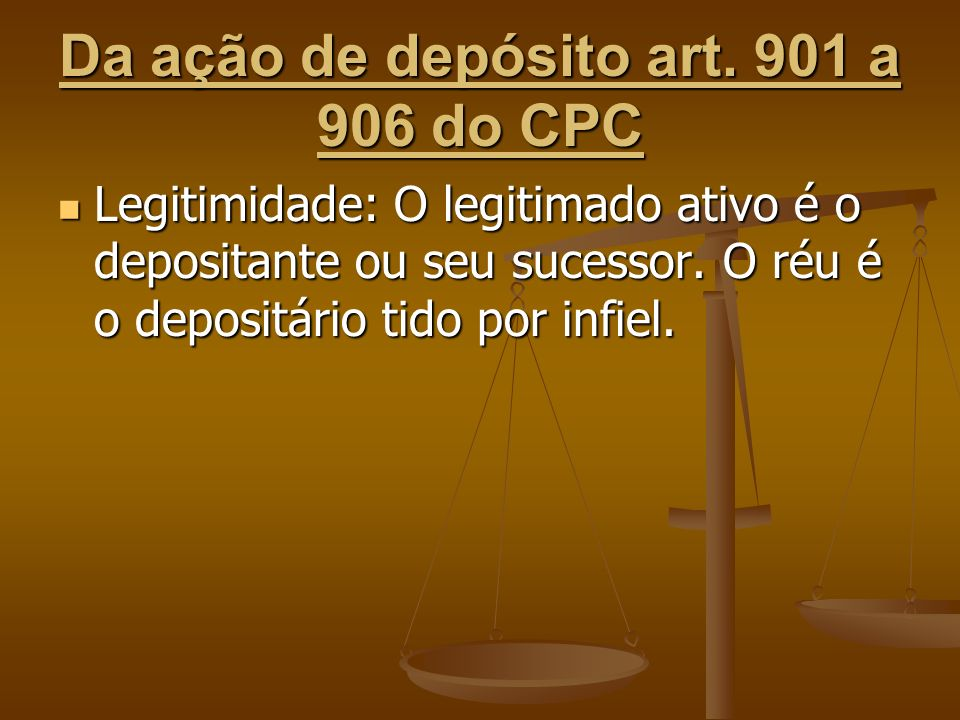 Da ação de depósito art. 901 a 906 do CPC Legitimidade: O legitimado ativo é o depositante ou seu sucessor. O réu é o depositário tido por infiel. Leg