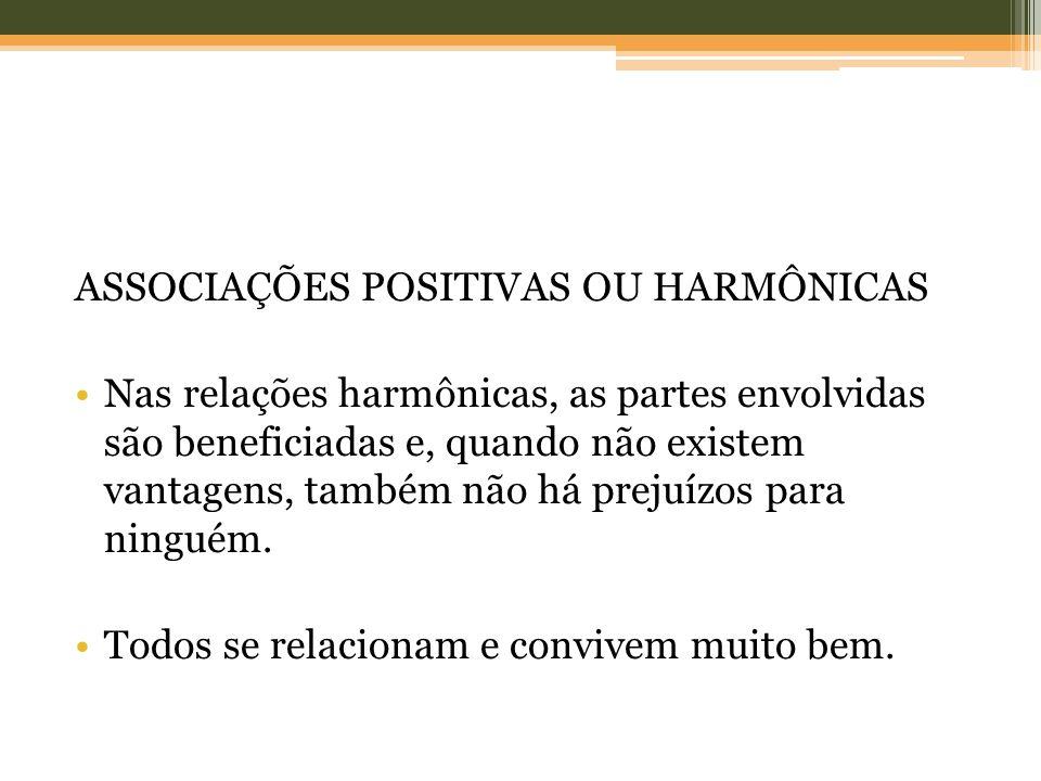 ASSOCIAÇÕES POSITIVAS OU HARMÔNICAS Nas relações harmônicas, as partes envolvidas são beneficiadas e, quando não existem vantagens, também não há prej