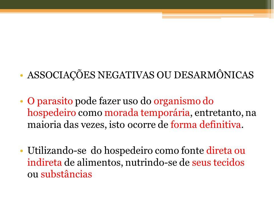 ASSOCIAÇÕES NEGATIVAS OU DESARMÔNICAS O parasito pode fazer uso do organismo do hospedeiro como morada temporária, entretanto, na maioria das vezes, i