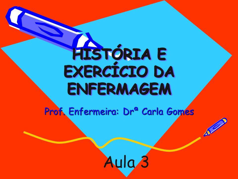 HISTÓRIA E EXERCÍCIO DA ENFERMAGEM Prof. Enfermeira: Drª Carla Gomes Aula 3