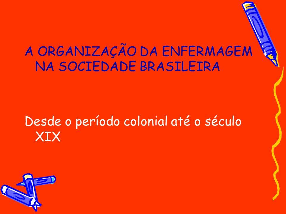 A ORGANIZAÇÃO DA ENFERMAGEM NA SOCIEDADE BRASILEIRA Desde o período colonial até o século XIX
