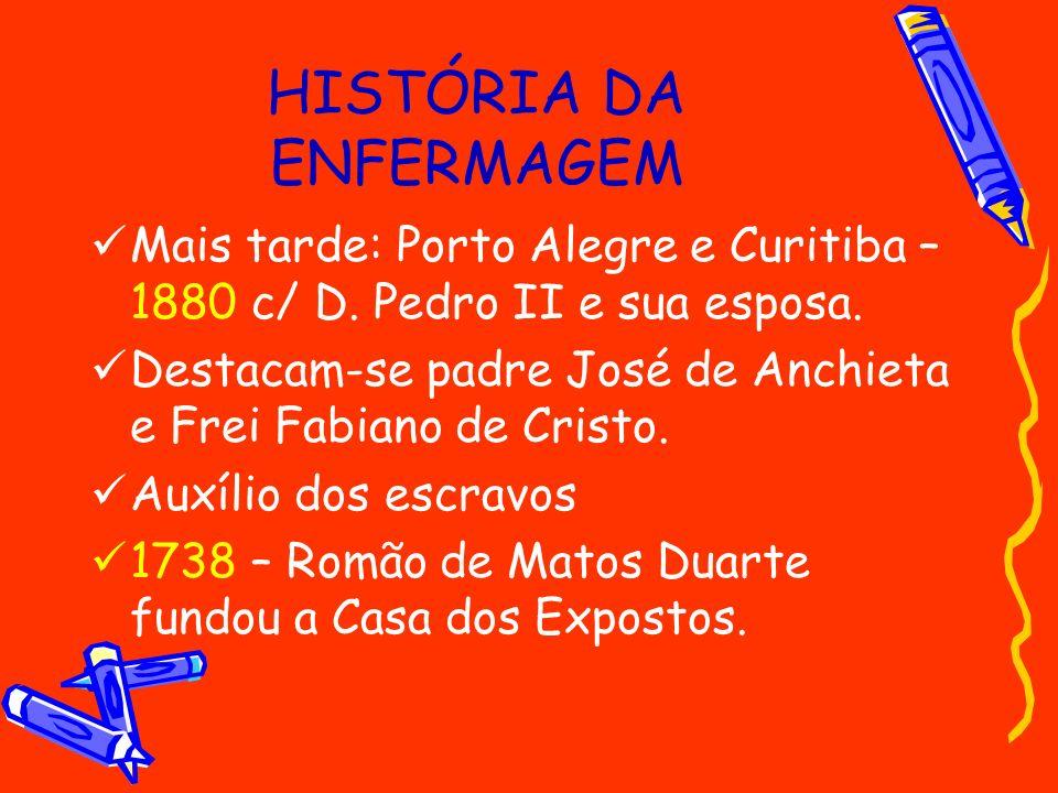 HISTÓRIA DA ENFERMAGEM Mais tarde: Porto Alegre e Curitiba – 1880 c/ D. Pedro II e sua esposa. Destacam-se padre José de Anchieta e Frei Fabiano de Cr