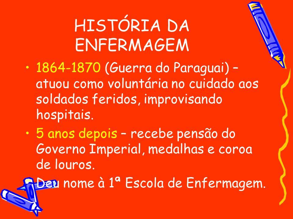 HISTÓRIA DA ENFERMAGEM 1864-1870 (Guerra do Paraguai) – atuou como voluntária no cuidado aos soldados feridos, improvisando hospitais. 5 anos depois –