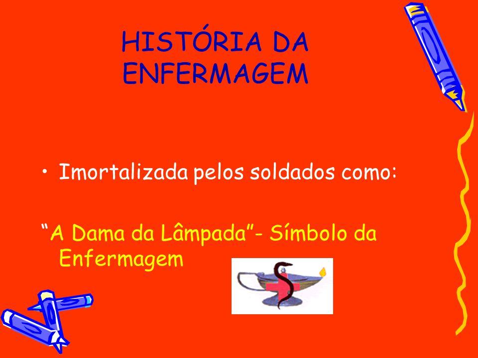 HISTÓRIA DA ENFERMAGEM Imortalizada pelos soldados como: A Dama da Lâmpada- Símbolo da Enfermagem