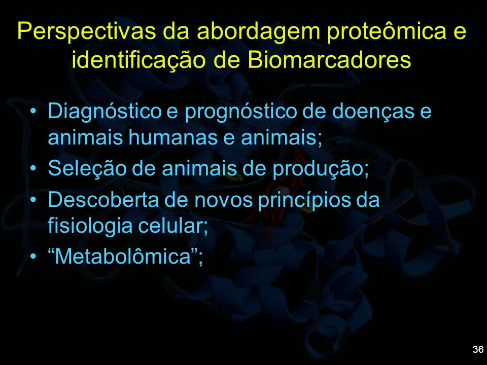 36 Perspectivas da abordagem proteômica e identificação de Biomarcadores Diagnóstico e prognóstico de doenças e animais humanas e animais; Seleção de