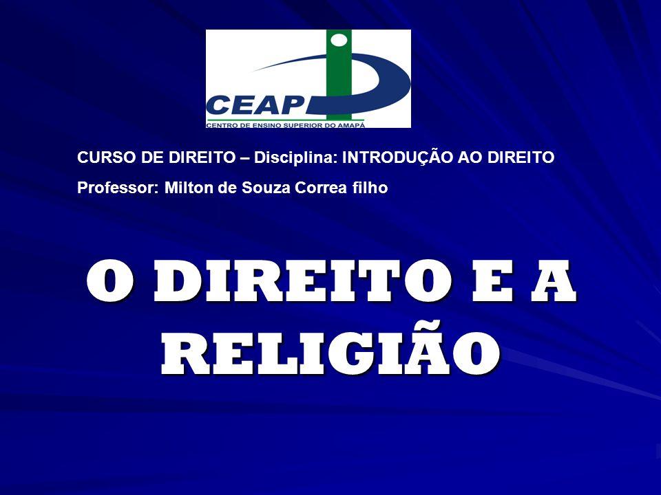 O DIREITO E A RELIGIÃO CURSO DE DIREITO – Disciplina: INTRODUÇÃO AO DIREITO Professor: Milton de Souza Correa filho