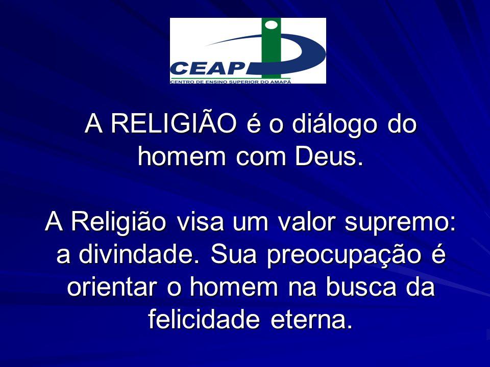 A RELIGIÃO é o diálogo do homem com Deus. A Religião visa um valor supremo: a divindade. Sua preocupação é orientar o homem na busca da felicidade ete