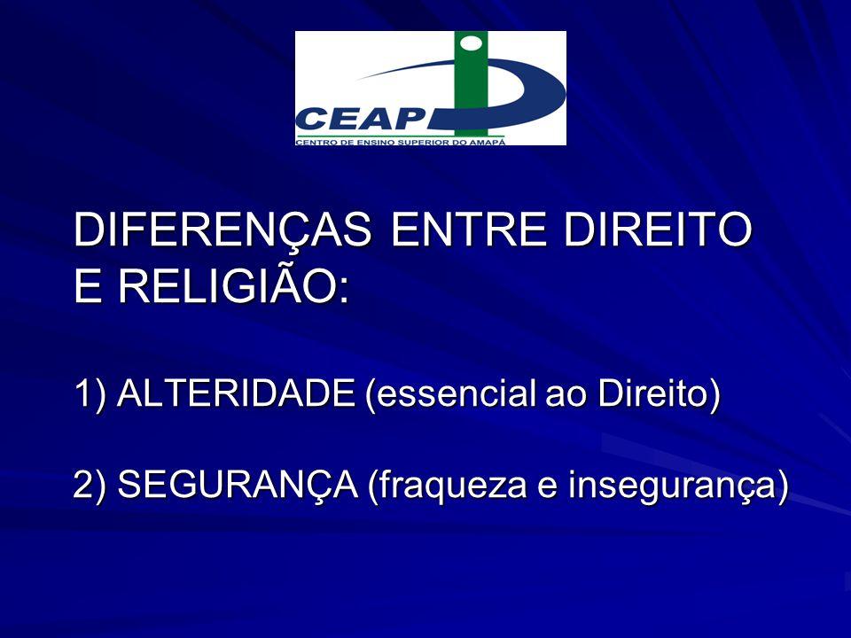 DIFERENÇAS ENTRE DIREITO E RELIGIÃO: 1) ALTERIDADE (essencial ao Direito) 2) SEGURANÇA (fraqueza e insegurança)