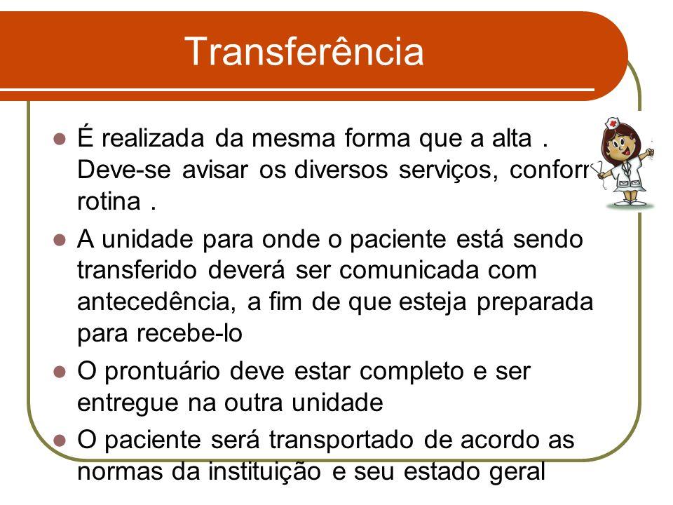 Transferência É realizada da mesma forma que a alta. Deve-se avisar os diversos serviços, conforme rotina. A unidade para onde o paciente está sendo t