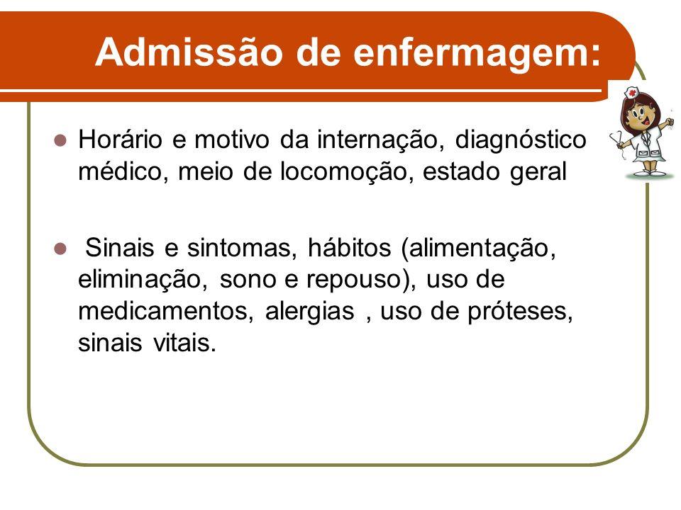 Admissão de enfermagem: Horário e motivo da internação, diagnóstico médico, meio de locomoção, estado geral Sinais e sintomas, hábitos (alimentação, e