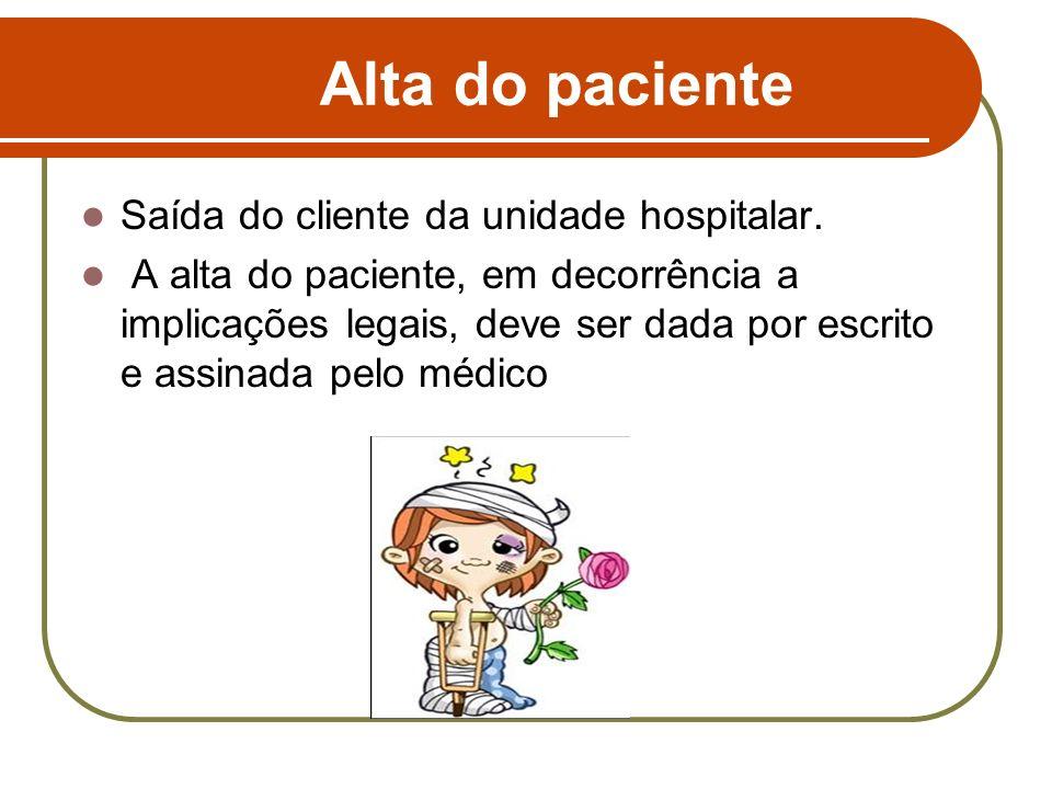 Alta do paciente Saída do cliente da unidade hospitalar. A alta do paciente, em decorrência a implicações legais, deve ser dada por escrito e assinada