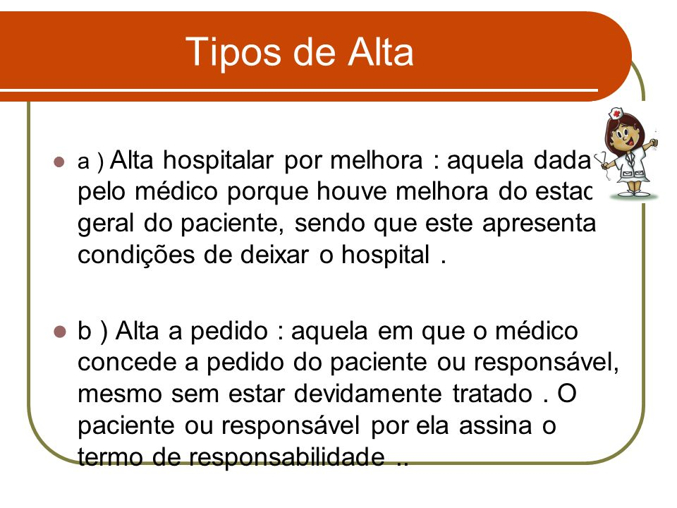 Tipos de Alta a ) Alta hospitalar por melhora : aquela dada pelo médico porque houve melhora do estado geral do paciente, sendo que este apresenta con