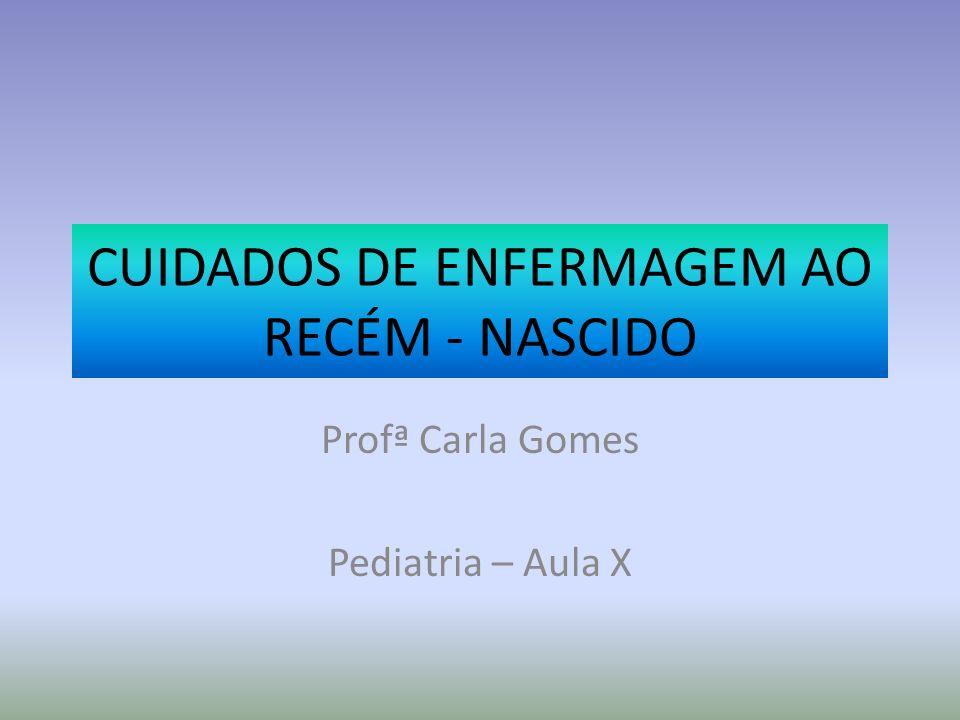 CUIDADOS DE ENFERMAGEM AO RECÉM - NASCIDO Profª Carla Gomes Pediatria – Aula X