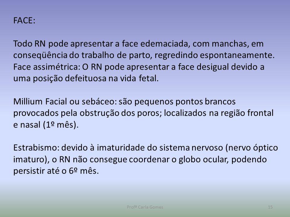 Profª Carla Gomes15 FACE: Todo RN pode apresentar a face edemaciada, com manchas, em conseqüência do trabalho de parto, regredindo espontaneamente. Fa