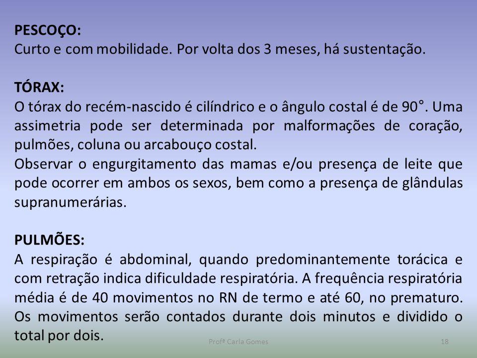 Profª Carla Gomes18 PESCOÇO: Curto e com mobilidade. Por volta dos 3 meses, há sustentação. TÓRAX: O tórax do recém-nascido é cilíndrico e o ângulo co