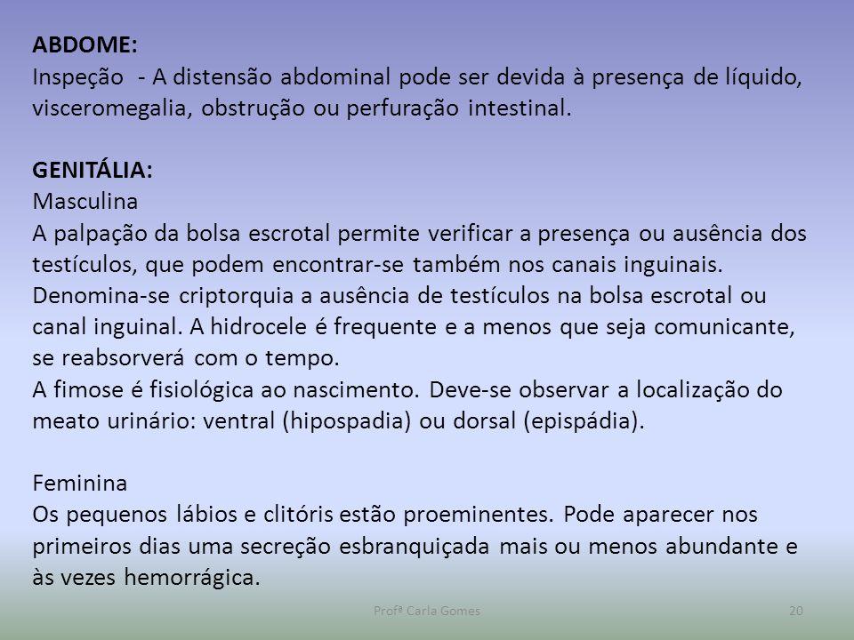 Profª Carla Gomes20 ABDOME: Inspeção - A distensão abdominal pode ser devida à presença de líquido, visceromegalia, obstrução ou perfuração intestinal