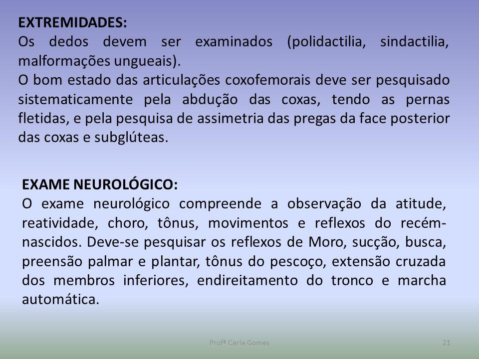 Profª Carla Gomes21 EXTREMIDADES: Os dedos devem ser examinados (polidactilia, sindactilia, malformações ungueais). O bom estado das articulações coxo