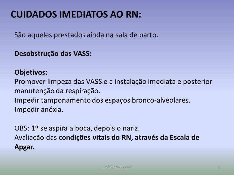 Profª Carla Gomes5 CUIDADOS IMEDIATOS AO RN: São aqueles prestados ainda na sala de parto. Desobstrução das VASS: Objetivos: Promover limpeza das VASS