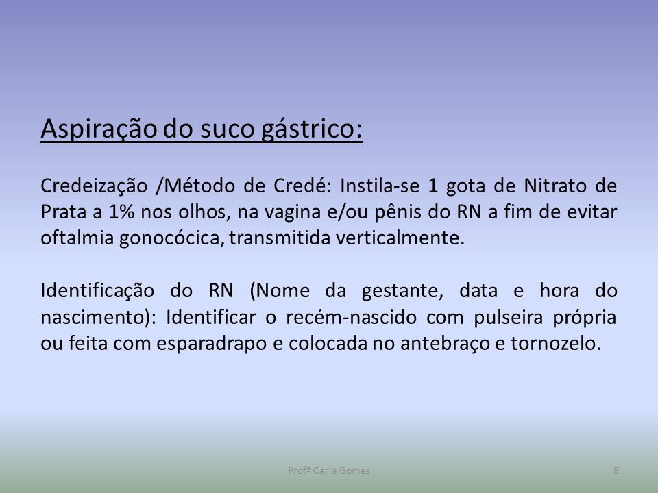 Profª Carla Gomes8 Aspiração do suco gástrico: Credeização /Método de Credé: Instila-se 1 gota de Nitrato de Prata a 1% nos olhos, na vagina e/ou pêni