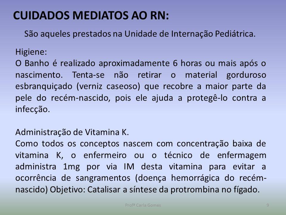 Profª Carla Gomes9 CUIDADOS MEDIATOS AO RN: São aqueles prestados na Unidade de Internação Pediátrica. Higiene: O Banho é realizado aproximadamente 6