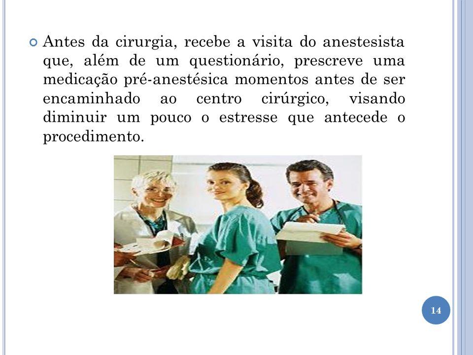 Antes da cirurgia, recebe a visita do anestesista que, além de um questionário, prescreve uma medicação pré-anestésica momentos antes de ser encaminha