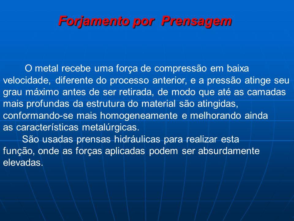Forjamento por Prensagem Forjamento por Prensagem O metal recebe uma força de compressão em baixa velocidade, diferente do processo anterior, e a pres