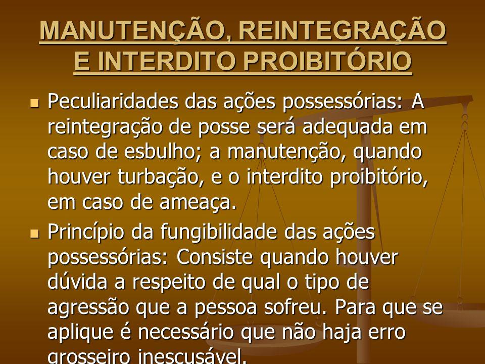 MANUTENÇÃO, REINTEGRAÇÃO E INTERDITO PROIBITÓRIO Peculiaridades das ações possessórias: A reintegração de posse será adequada em caso de esbulho; a ma