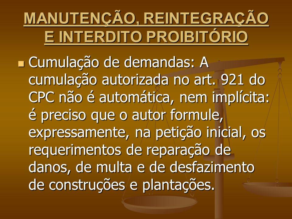 MANUTENÇÃO, REINTEGRAÇÃO E INTERDITO PROIBITÓRIO Cumulação de demandas: A cumulação autorizada no art. 921 do CPC não é automática, nem implícita: é p