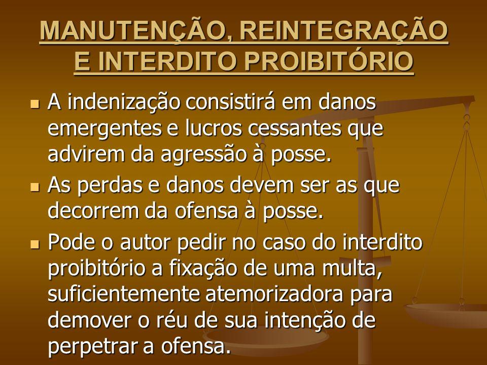 MANUTENÇÃO, REINTEGRAÇÃO E INTERDITO PROIBITÓRIO A indenização consistirá em danos emergentes e lucros cessantes que advirem da agressão à posse. A in