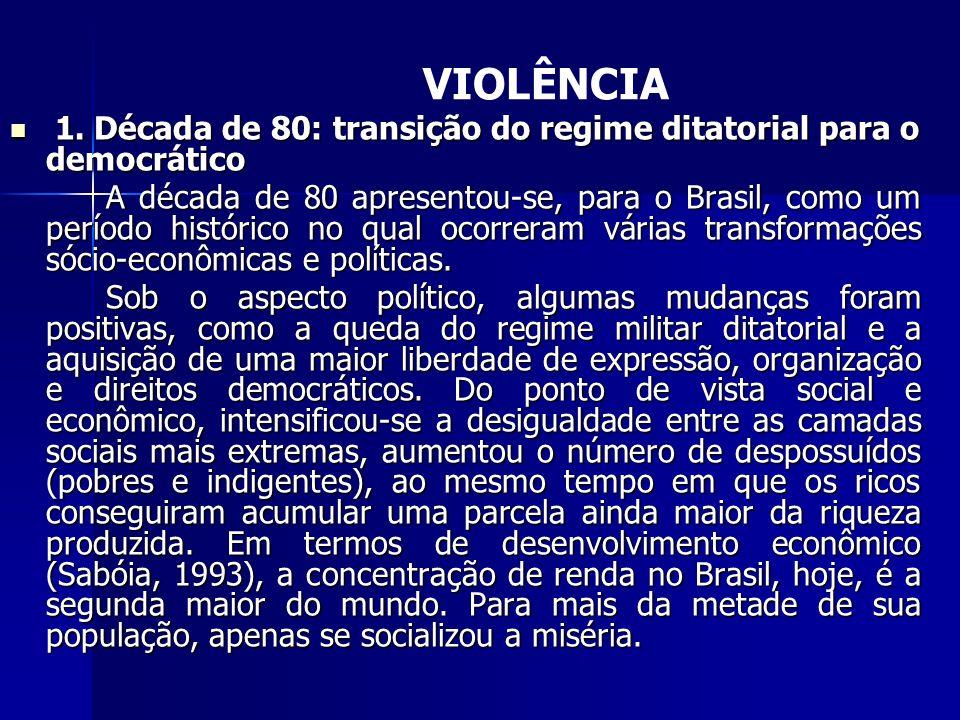VIOLÊNCIA 1. Década de 80: transição do regime ditatorial para o democrático 1. Década de 80: transição do regime ditatorial para o democrático A déca