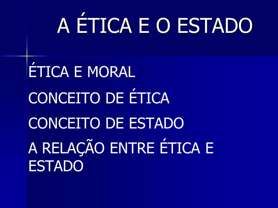 A ÉTICA E O ESTADO A ÉTICA E O ESTADO ÉTICA E MORAL CONCEITO DE ÉTICA CONCEITO DE ESTADO A RELAÇÃO ENTRE ÉTICA E ESTADO