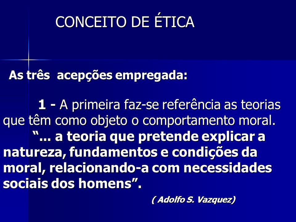 As três acepções empregada: 1 - A primeira faz-se referência as teorias que têm como objeto o comportamento moral.... a teoria que pretende explicar a