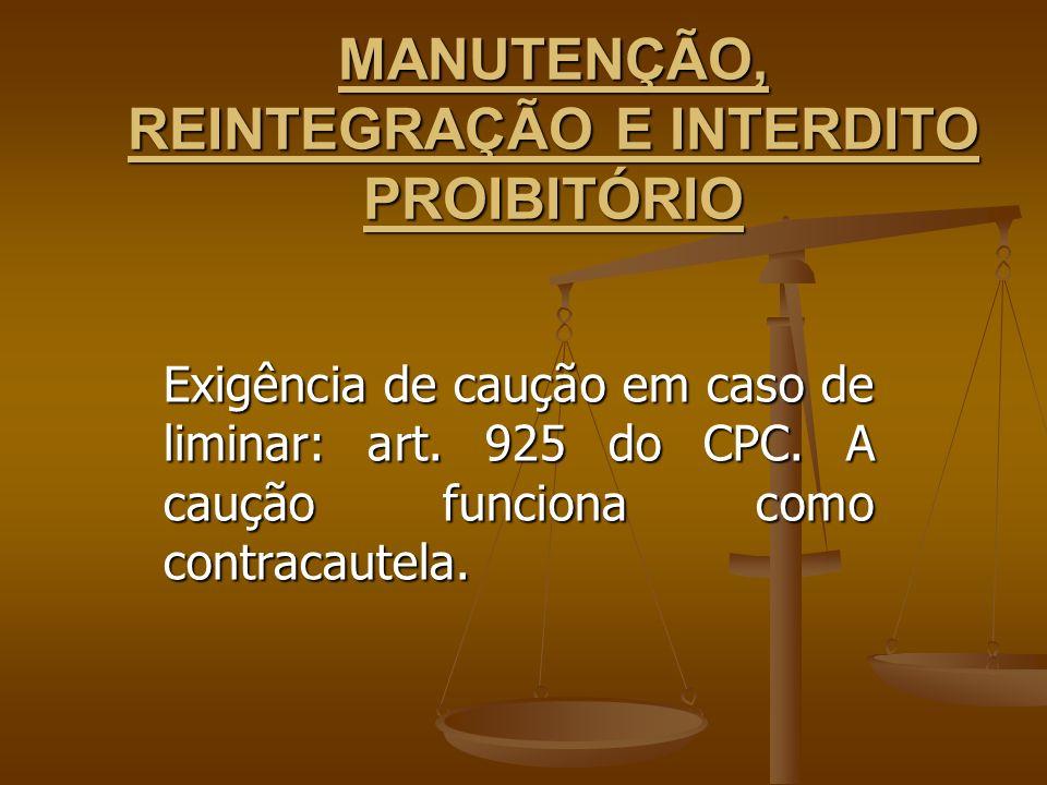 MANUTENÇÃO, REINTEGRAÇÃO E INTERDITO PROIBITÓRIO Exigência de caução em caso de liminar: art. 925 do CPC. A caução funciona como contracautela.