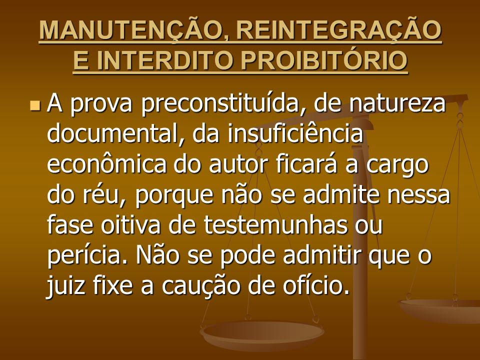 MANUTENÇÃO, REINTEGRAÇÃO E INTERDITO PROIBITÓRIO A prova preconstituída, de natureza documental, da insuficiência econômica do autor ficará a cargo do
