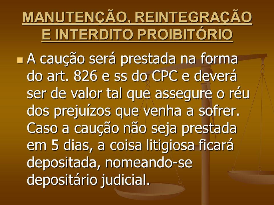 MANUTENÇÃO, REINTEGRAÇÃO E INTERDITO PROIBITÓRIO A caução será prestada na forma do art. 826 e ss do CPC e deverá ser de valor tal que assegure o réu